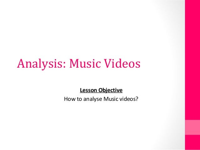 Analysis: Music Videos Lesson Objective How to analyse Music videos?