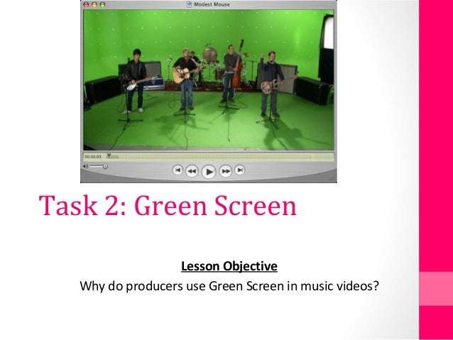 Task 2: Green Screen Lesson Objective Why do producers use Green Screen in music videos?