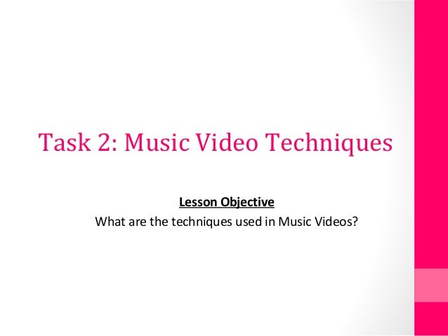 Task 2: Music Video Techniques Lesson Objective What are the techniques used in Music Videos?