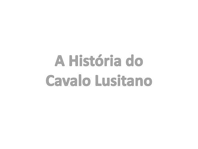 A História do Cavalo LusitanoDesignações:Ginete EspanholCavalo IbéricoAndaluzPura-raça EspanholLusitanoPuro- sangue Lusitano