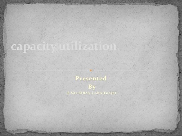 capacity utilization Presented By B.SAI KIRAN (12NA1E0036)