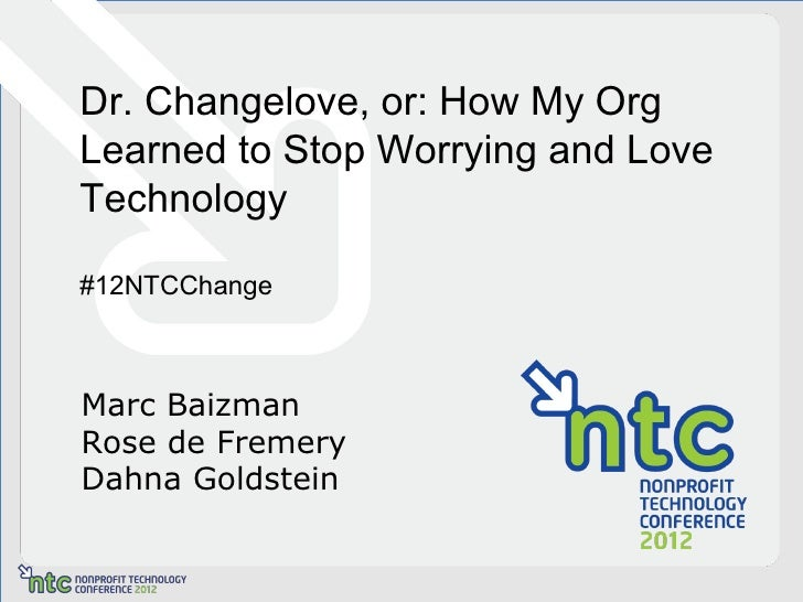 Dr. Changelove, or: How My OrgLearned to Stop Worrying and LoveTechnology#12NTCChangeMarc BaizmanRose de FremeryDahna Gold...