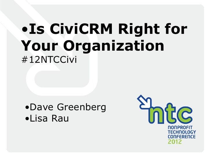 •Is CiviCRM Right forYour Organization#12NTCCivi•Dave Greenberg•Lisa Rau