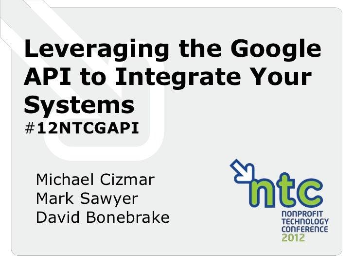 Leveraging the GoogleAPI to Integrate YourSystems#12NTCGAPI Michael Cizmar Mark Sawyer David Bonebrake