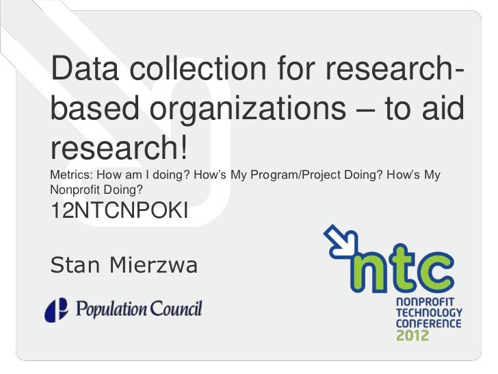 Data collection for research-based organizations – to aidresearch!Metrics: How am I doing? How's My Program/Project Doing?...
