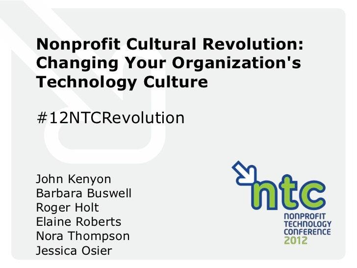 Nonprofit Cultural Revolution:Changing Your OrganizationsTechnology Culture#12NTCRevolutionJohn KenyonBarbara BuswellRoger...