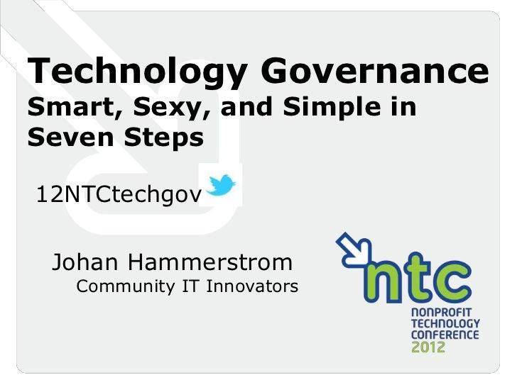 Technology GovernanceSmart, Sexy, and Simple inSeven Steps12NTCtechgov Johan Hammerstrom   Community IT Innovators