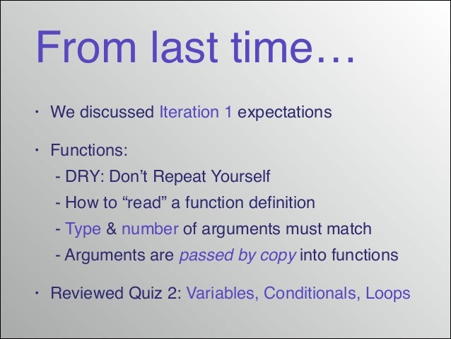 """From last time… •  We discussed Iteration 1 expectations!  •  Functions:!  ! - DRY: Don't Repeat Yourself! ! - How to """"rea..."""