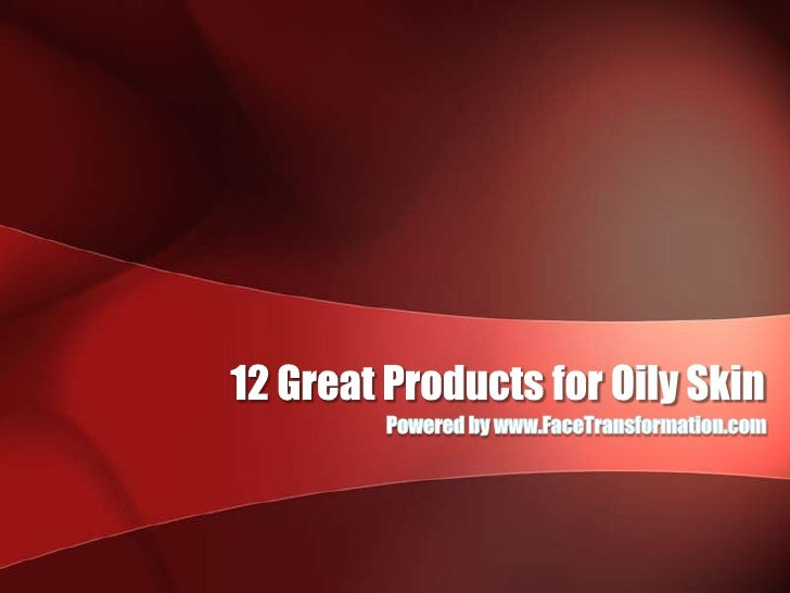 12 Great Products for Oily Skin<br />Powered by www.FaceTransformation.com<br />