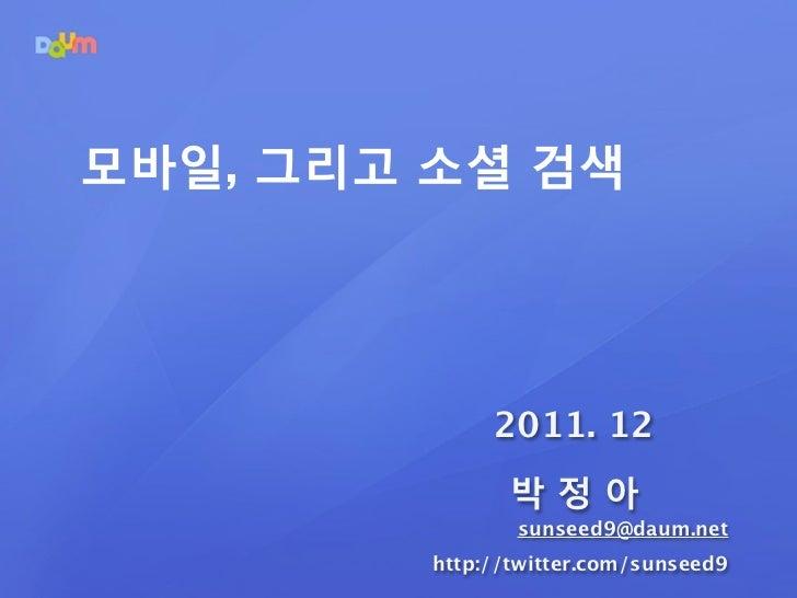 모바일, 그리고 소셜 검색              2011. 12                박정아                sunseed9@daum.net         http://twitter.com/sunseed9