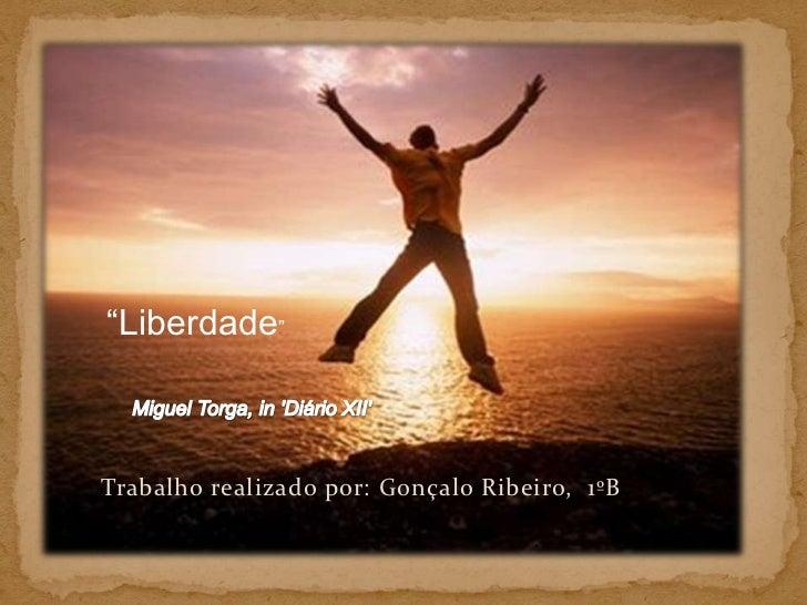 """""""Liberdade""""<br />Miguel Torga, in 'Diário XII'<br />Trabalho realizado por: Gonçalo Ribeiro,  1ºB<br />"""