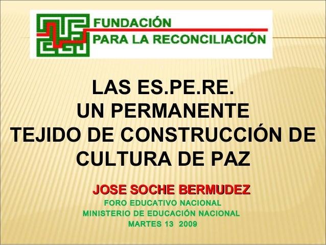 LAS ES.PE.RE. UN PERMANENTE TEJIDO DE CONSTRUCCIÓN DE CULTURA DE PAZ JOSE SOCHE BERMUDEZJOSE SOCHE BERMUDEZ FORO EDUCATIVO...