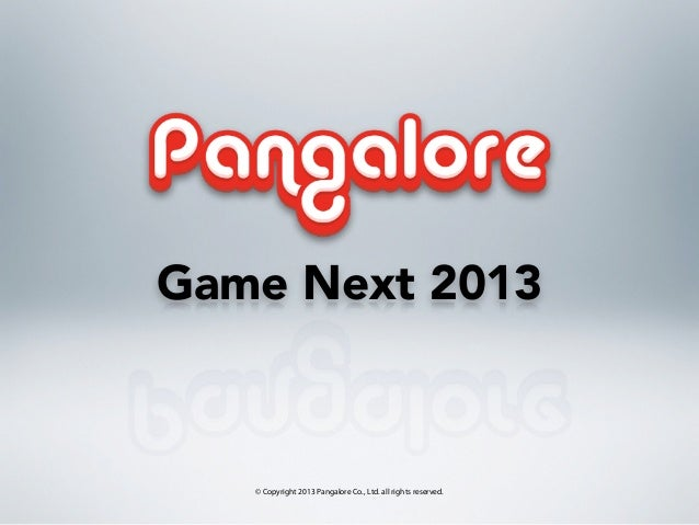 Game Next 2013   © Copyright 2013 Pangalore Co., Ltd. all rights reserved.