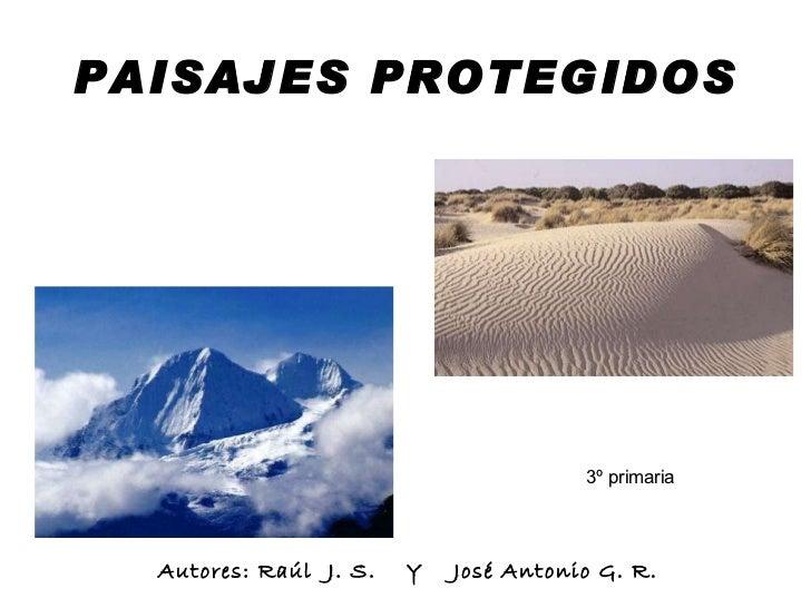 PAISAJES PROTEGIDOS Autores: Raúl  J. S.  Y  José Antonio G. R. 3º primaria