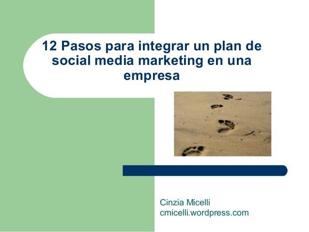 12 Pasos para integrar un plan de social media marketing en una empresa Cinzia Micelli cmicelli.wordpress.com