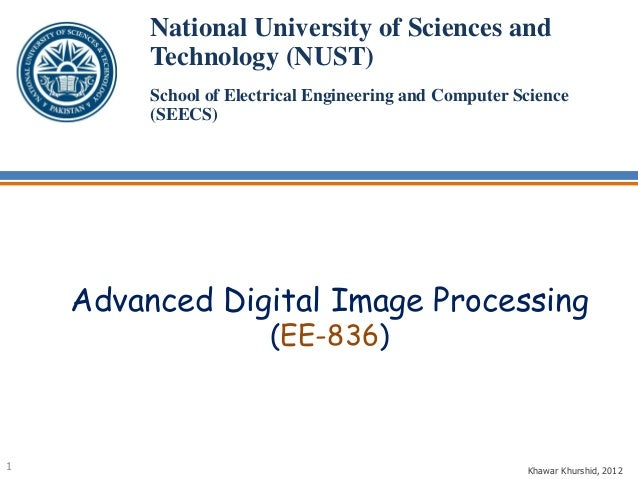Advanced Digital Image Processing (EE-836) National University of Sciences and Technology (NUST) School of Electrical Engi...