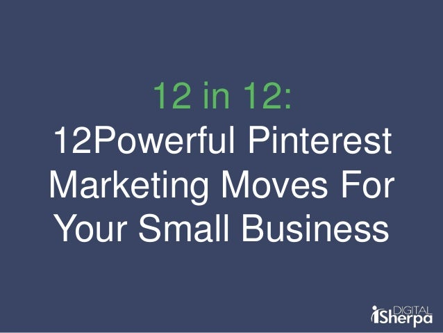 12 in 12: 12Powerful Pinterest Marketing Moves For Your Small Business