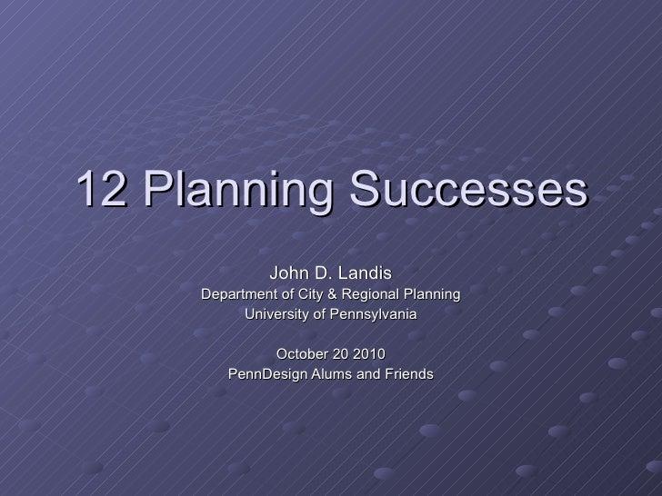 12 Planning Successes John D. Landis Department of City & Regional Planning University of Pennsylvania October 20 2010 Pen...