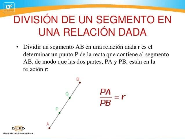 DIVISIÓN DE UN SEGMENTO EN UNA RELACIÓN DADA • Dividir un segmento AB en una relación dada r es el determinar un punto P d...