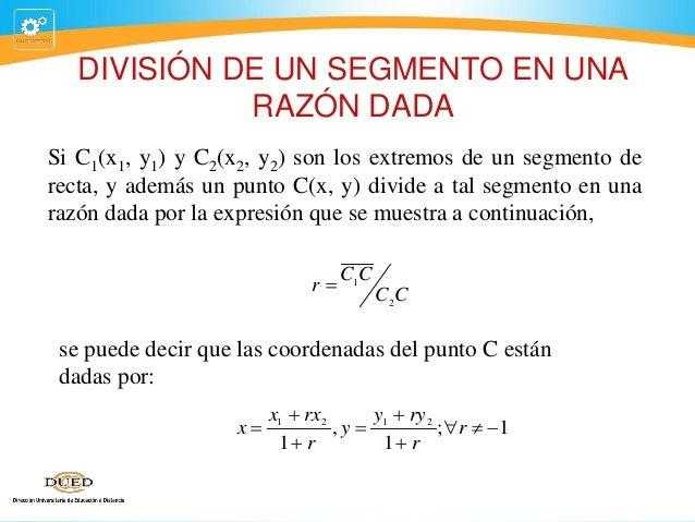 DIVISIÓN DE UN SEGMENTO EN UNA RAZÓN DADA Si C1(x1, y1) y C2(x2, y2) son los extremos de un segmento de recta, y además un...
