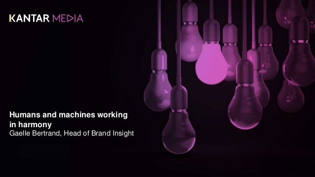 Humans and machines working in harmony Gaelle Bertrand, Head of Brand Insight