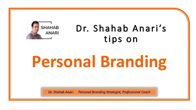 Dr. Shahab Anari's tips on Personal Branding Dr. Shahab Anari Personal Branding Strategist, Professional Coach