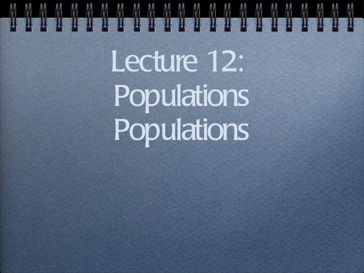 Lecture 12:  Populations Populations