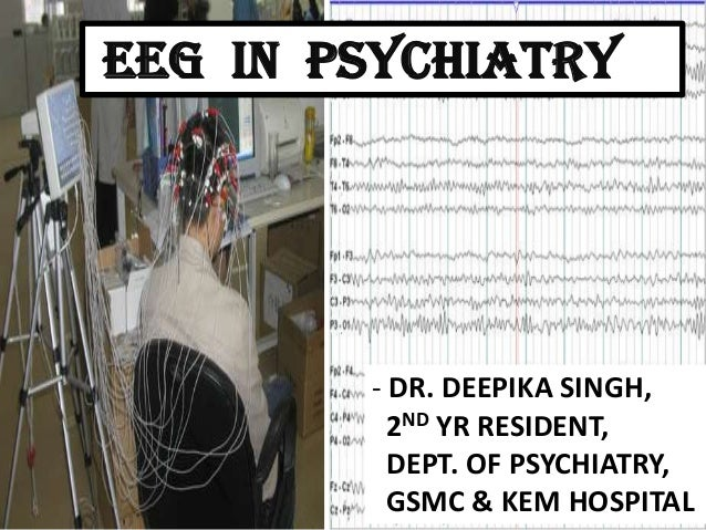 EEG IN PSYCHIATRY  - DR. DEEPIKA SINGH, 2ND YR RESIDENT, DEPT. OF PSYCHIATRY, GSMC & KEM HOSPITAL