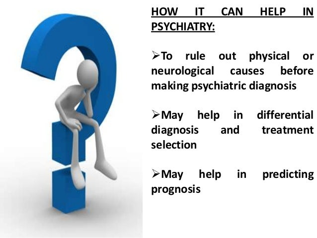 HOW IT CAN PSYCHIATRY:  HELP  IN  To rule out physical or neurological causes before making psychiatric diagnosis May he...
