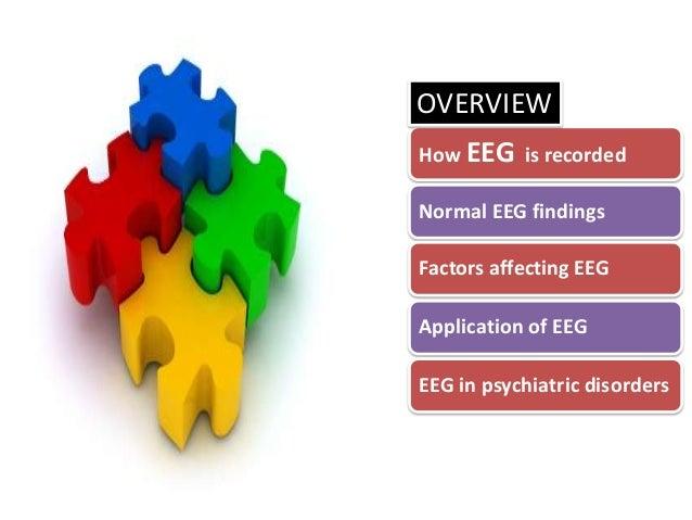 OVERVIEW How EEG is recorded Normal EEG findings  Factors affecting EEG Application of EEG EEG in psychiatric disorders