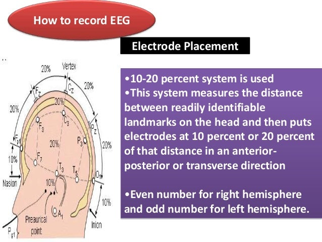 How to record EEG Electrode Placement •10-20 percent system is used •This system measures the distance between readily ide...