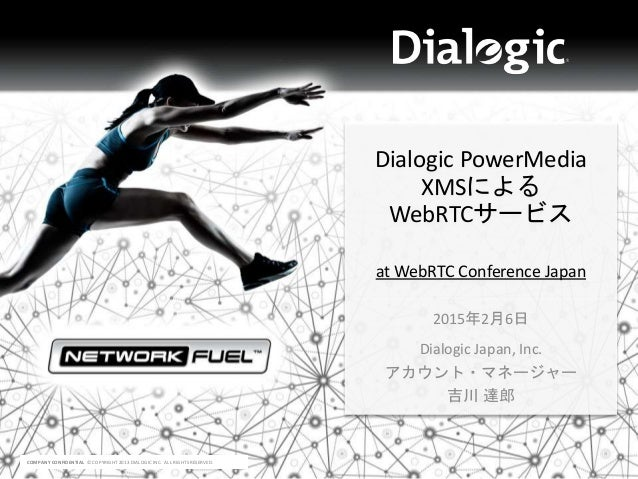 COMPANY CONFIDENTIAL © COPYRIGHT 2013 DIALOGIC INC. ALL RIGHTS RESERVED. Dialogic PowerMedia XMSによる WebRTCサービス at WebRTC C...
