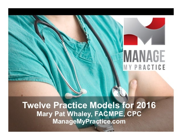 Twelve Practice Models for 2016 Mary Pat Whaley, FACMPE, CPC ManageMyPractice.com