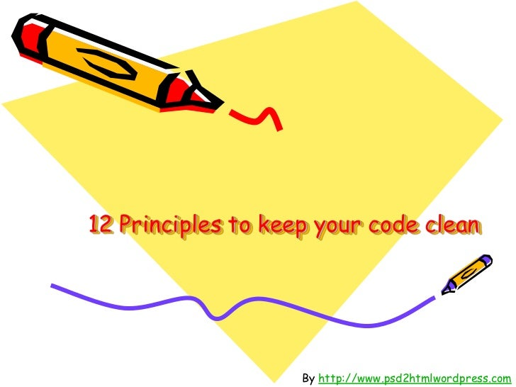 12 Principles to keep your code clean                    By http://www.psd2htmlwordpress.com