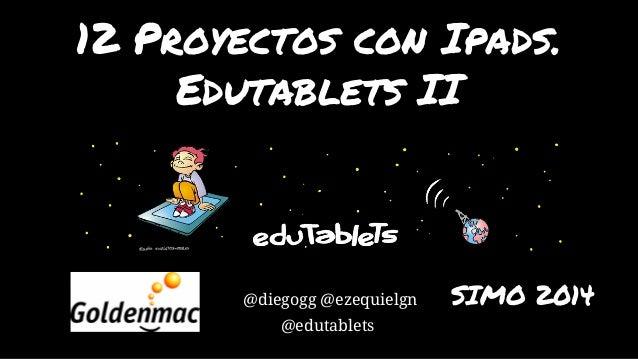 12 Proyectos con Ipads.  Edutablets II  @diegogg @ezequielgn SIMO 2014  @edutablets