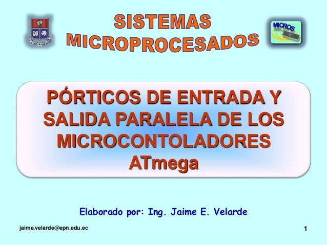 jaime.velarde@epn.edu.ec 1 PÓRTICOS DE ENTRADA Y SALIDA PARALELA DE LOS MICROCONTOLADORES ATmega Elaborado por: Ing. Jaime...