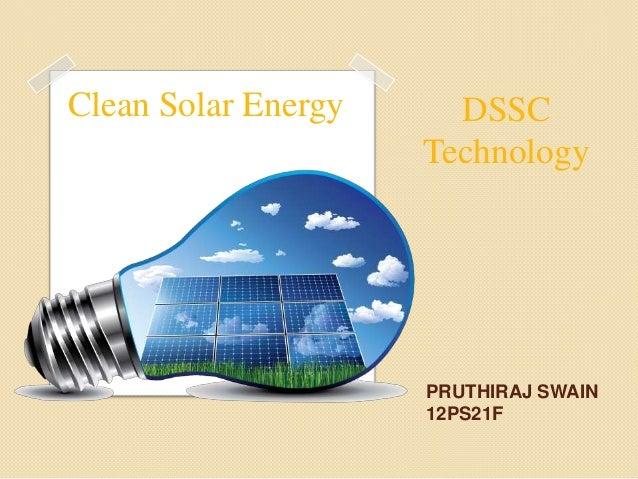 Clean Solar Energy     DSSC                     Technology                     PRUTHIRAJ SWAIN                     12PS21F