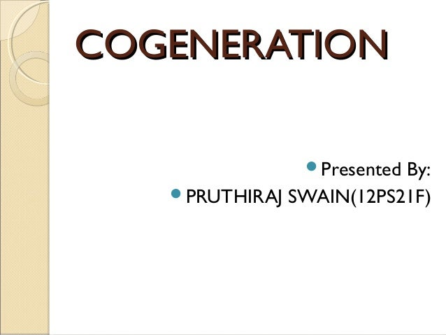COGENERATION               PresentedBy:   PRUTHIRAJ SWAIN(12PS21F)