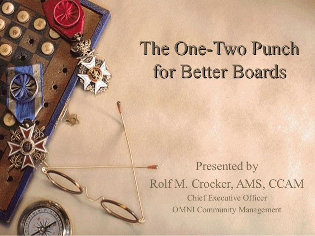 The One-Two PunchThe One-Two Punch for Better Boardsfor Better Boards Presented by Rolf M. Crocker, AMS, CCAM Chief Execut...