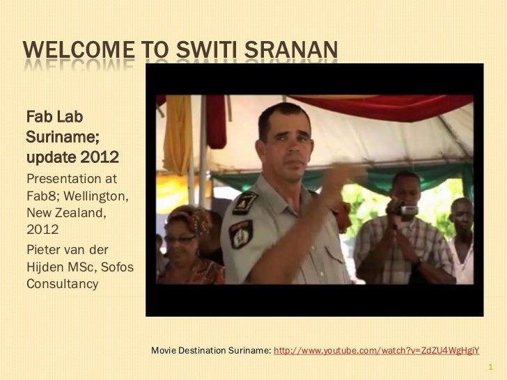 WELCOME TO SWITI SRANANFab LabSuriname;update 2012Presentation atFab8; Wellington,New Zealand,2012Pieter van derHijden MSc...