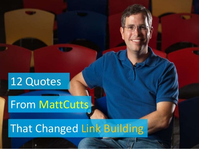12 Quotes From MattCutts That Changed Link Building