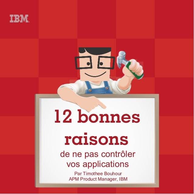 12 bonnes raisons de ne pas contrôler vos applications Par Timothee Bouhour APM Product Manager, IBM