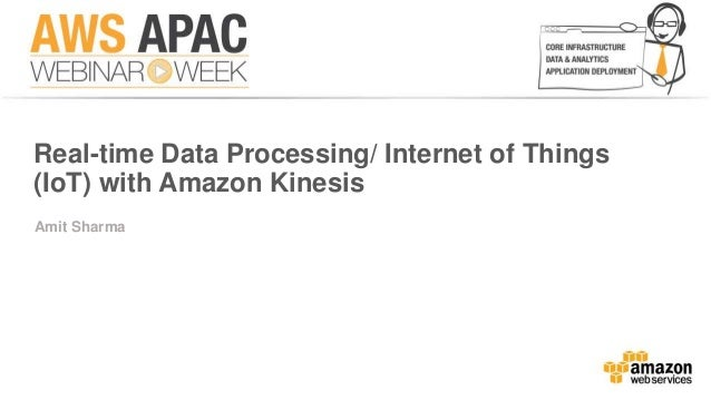 Real-time Data Processing/ Internet of Things  (IoT) with Amazon Kinesis  Amit Sharma