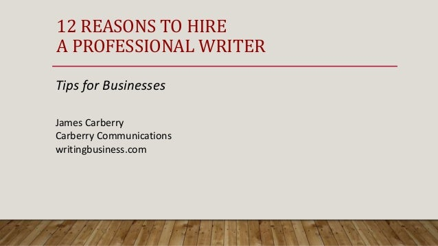 12 REASONS TO HIRE A PROFESSIONAL WRITER Tips for Businesses James Carberry Carberry Communications writingbusiness.com