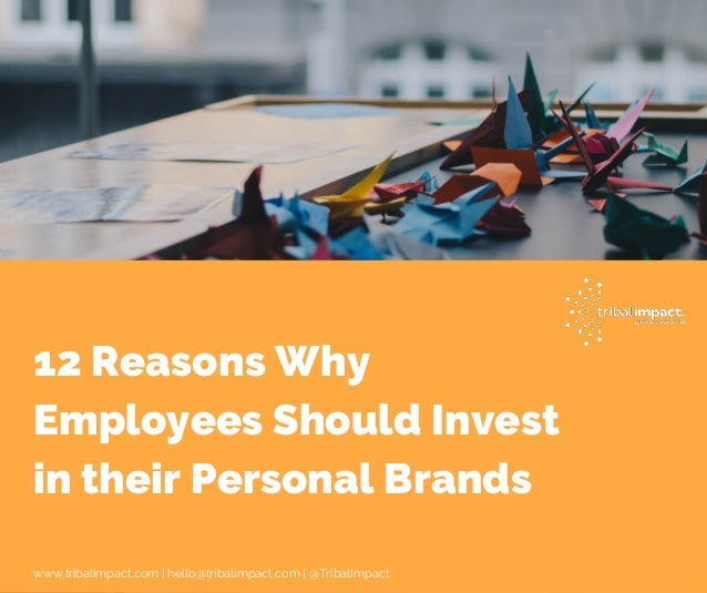 12 Reasons Why Employees Should Invest in their Personal Brands www.tribalimpact.com | hello@tribalimpact.com | @TribalImp...