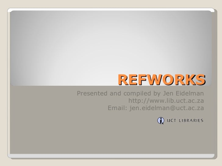 REFWORKS Presented and compiled by Jen Eidelman http://www.lib.uct.ac.za Email: jen.eidelman@uct.ac.za