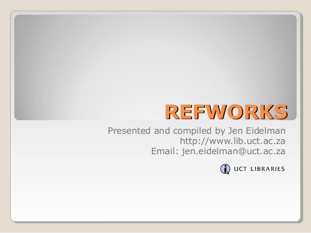 REFWORKSREFWORKS Presented and compiled by Jen Eidelman http://www.lib.uct.ac.za Email: jen.eidelman@uct.ac.za