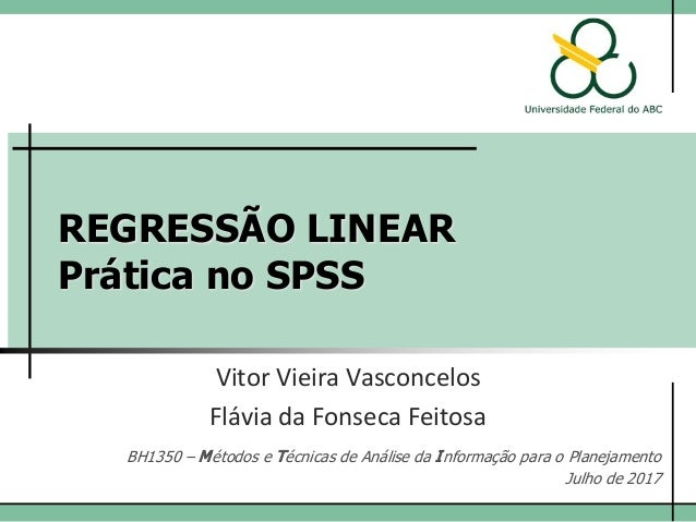 REGRESSÃO LINEAR Prática no SPSS Vitor Vieira Vasconcelos BH1350 – Métodos e Técnicas de Análise da Informação para o Plan...