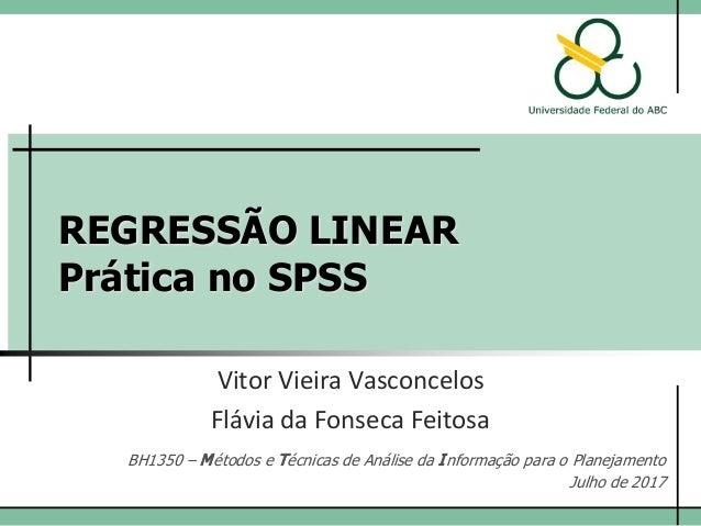 REGRESSÃO LINEAR Prática no SPSS Vitor Vieira Vasconcelos Flávia da Fonseca Feitosa BH1350 – Métodos e Técnicas de Análise...