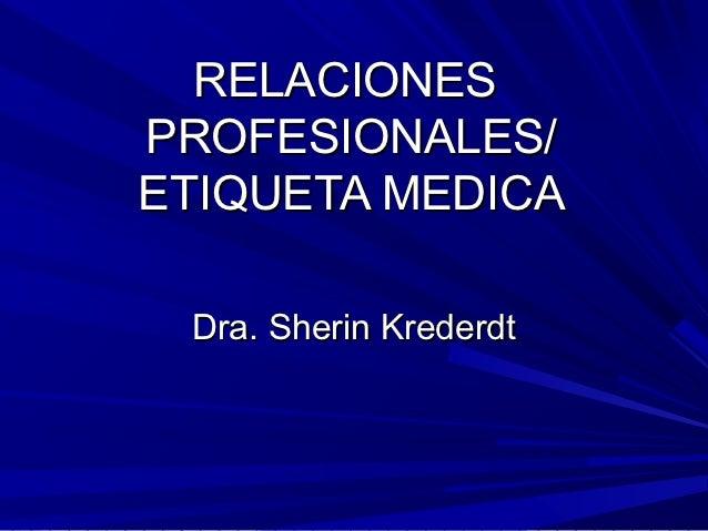 RELACIONESPROFESIONALES/ETIQUETA MEDICA Dra. Sherin Krederdt
